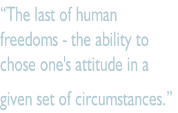 """The last of human  freedoms - the ability to  chose one's attitude in a  given set of circumstances."""